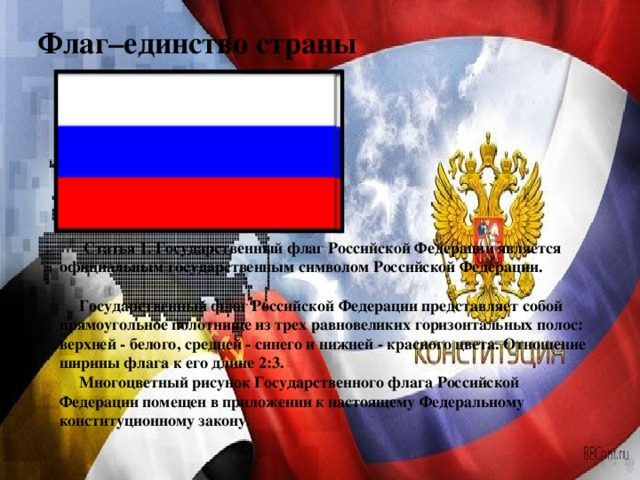 Флаг–единство страны       Статья 1. Государственный флаг Российской Федерации является официальным государственным символом Российской Федерации.    Государственный флаг Российской Федерации представляет собой прямоугольное полотнище из трех равновеликих горизонтальных полос: верхней - белого, средней - синего и нижней - красного цвета. Отношение ширины флага к его длине 2:3.  Многоцветный рисунок Государственного флага Российской Федерации помещен в приложении к настоящему Федеральному конституционному закону.