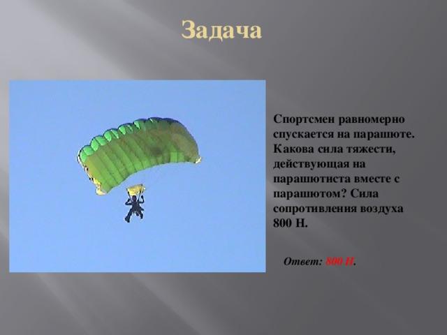 Задача Спортсмен равномерно спускается на парашюте. Какова сила тяжести, действующая на парашютиста вместе с парашютом? Сила сопротивления воздуха 800 Н. Ответ: 800 Н .