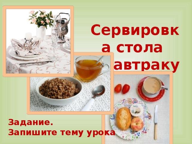 Сервировка стола  к завтраку Задание. Запишите тему урока