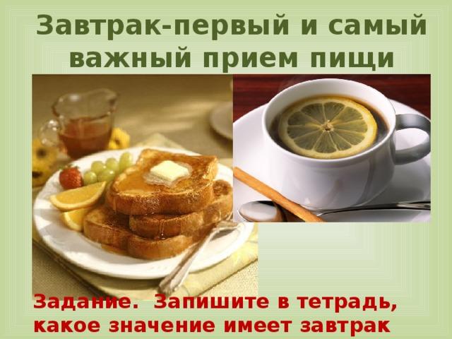 Завтрак-первый и самый важный прием пищи   Задание. Запишите в тетрадь, какое значение имеет завтрак