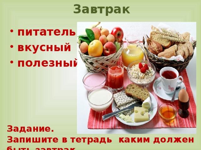 Завтрак   питательный вкусный полезный Задание. Запишите в тетрадь каким должен быть завтрак
