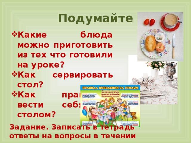 Подумайте Какие блюда можно приготовить из тех что готовили на уроке? Как сервировать стол? Как правильно вести себя за столом? Задание. Записать в тетрадь ответы на вопросы в течении урока