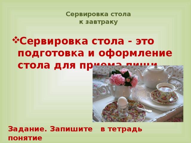 Сервировка стола  к завтраку   Сервировка стола - это подготовка и оформление стола для приема пищи Задание. Запишите в тетрадь понятие «Сервировка стола»