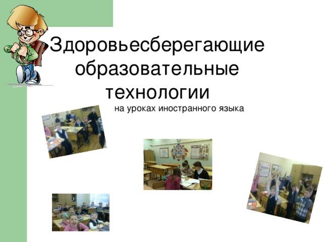 Здоровьесберегающие образовательные технологии на уроках иностранного языка