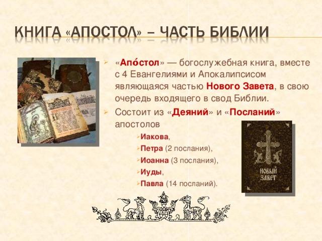 « Апо́стол » — богослужебная книга, вместе с 4 Евангелиями и Апокалипсисом являющаяся частью Нового Завета , в свою очередь входящего в свод Библии. Состоит из « Деяний » и « Посланий » апостолов Иакова , Петра (2 послания), Иоанна (3 послания), Иуды , Павла (14 посланий). Иакова , Петра (2 послания), Иоанна (3 послания), Иуды , Павла (14 посланий).