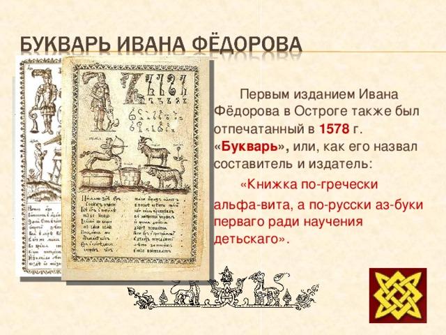 Первым изданием Ивана Фёдорова в Остроге также был отпечатанный в 1578 г. « Букварь », или, как его назвал составитель и издатель:  «Книжка по-гречески альфа-вита, а по-русски аз-буки  перваго ради научения детьскаго».