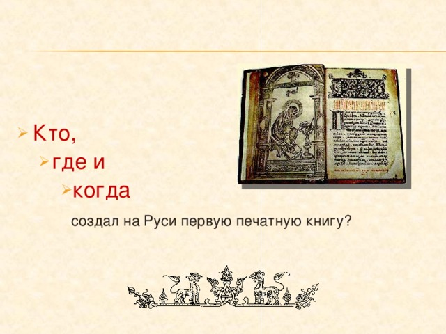 Кто, где и где и когда когда когда   создал на Руси первую печатную книгу?   создал на Руси первую печатную книгу?   создал на Руси первую печатную книгу?