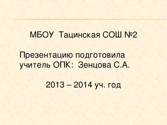 МБОУ Тацинская СОШ №2 Презентацию подготовила учитель ОПК: Зенцова С.А. 2013 – 2014 уч. год