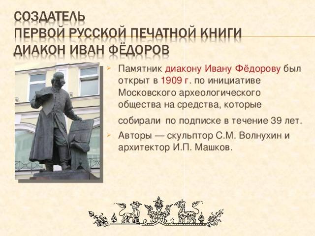 Памятник диакону Ивану Фёдорову был открыт в 1909 г . по инициативе Московского археологического общества на средства, которые собирали  по подписке в течение 39 лет. Авторы — скульптор С.М. Волнухин и архитектор И.П. Машков.