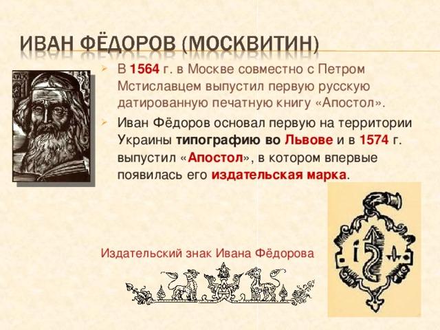 В 1564 г. в Москве совместно с Петром Мстиславцем выпустил первую русскую датированную печатную книгу «Апостол». Иван Фёдоров основал первую на территории Украины типографию во Львове  и в 1574 г. выпустил « Апостол », в котором впервые появилась его издательская марка .