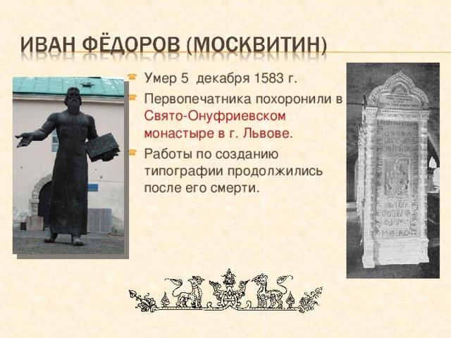 Умер 5 декабря 1583 г. Первопечатника похоронили в Свято-Онуфриевском монастыре в г. Львове. Работы по созданию типографии продолжились после его смерти.