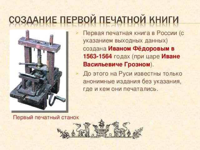 Первая печатная книга в России (с указанием выходных данных) создана Иваном Фёдоровым в 1563-1564 годах (при царе Иване Васильевиче Грозном ). До этого на Руси известны только анонимные издания без указания, где и кем они печатались.