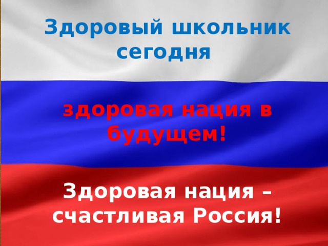 Здоровый школьник сегодня  здоровая нация в будущем!  Здоровая нация –  счастливая Россия!