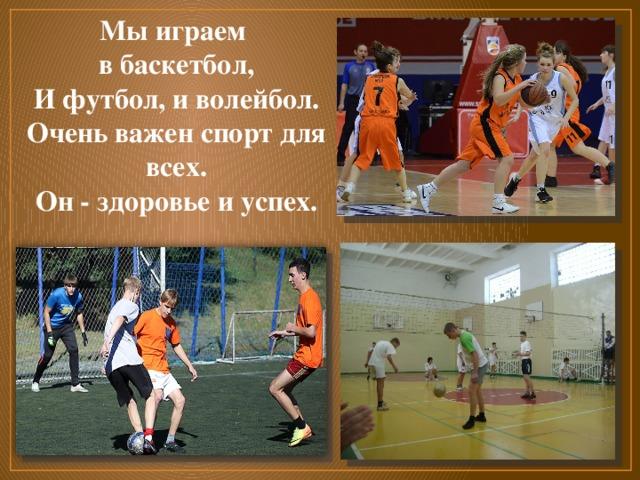 Мы играем в баскетбол,  И футбол, и волейбол.  Очень важен спорт для всех.  Он - здоровье и успех.
