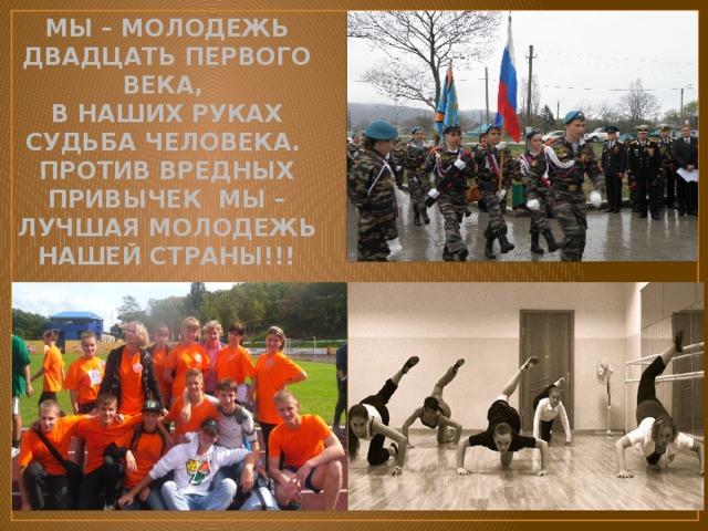 Мы – молодежь двадцать первого века,  В наших руках судьба человека.  Против вредных привычек мы – Лучшая молодежь нашей страны!!!