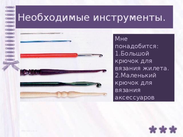 Необходимые инструменты. Мне понадобится: 1.Большой крючок для вязания жилета. 2.Маленький крючок для вязания аксессуаров