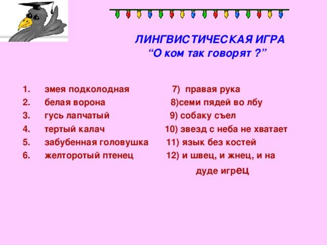 """ЛИНГВИСТИЧЕСКАЯ ИГРА   """" О ком так говорят ?""""   змея подколодная 7) правая рука белая ворона 8)семи пядей во лбу гусь лапчатый 9) собаку съел тертый калач 10) звезд с неба не хватает забубенная головушка 11) язык без костей желторотый птенец 12) и швец, и жнец, и на  дуде игр ец"""