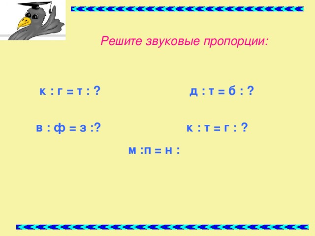Решите звуковые пропорции:  к : г = т : ? д : т = б : ?   в : ф = з :?  к : т =  г : ?   м :п  = н :