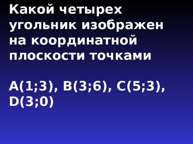 Какой четырех угольник изображен на координатной плоскости точками   А(1;3), В(3;6), С(5;3), D(3;0)