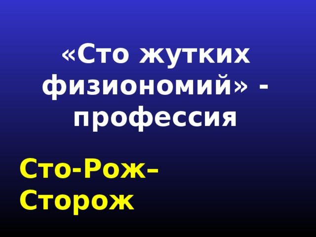«Сто жутких физиономий» - профессия Сто-Рож– Сторож