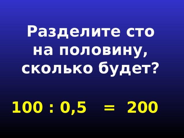 Разделите сто на половину, сколько будет? 100 : 0,5 = 200