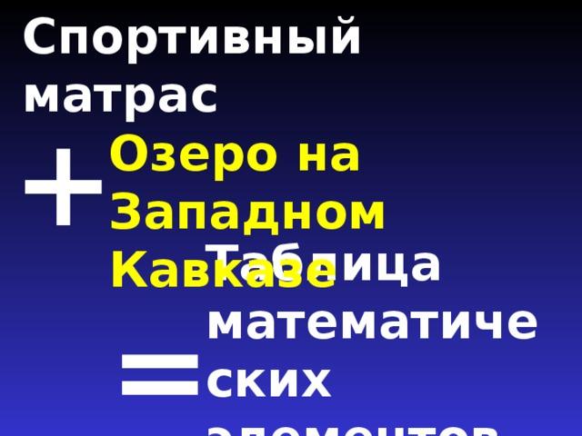 Спортивный матрас   + Озеро на Западном Кавказе Таблица математических элементов =