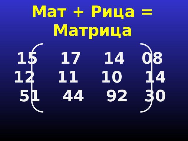 Мат + Рица = Матрица 15 17 14 08 12 11 10 14  51 44 92 30
