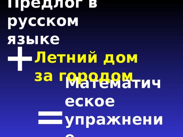 Предлог в русском языке   + Летний дом за городом Математическое упражнение =