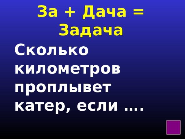 За + Дача = Задача Сколько километров проплывет катер, если ….