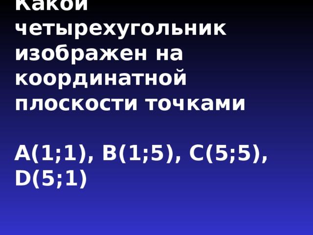 Какой четырехугольник изображен на координатной плоскости точками   А(1;1), В(1;5), С(5;5), D(5;1)