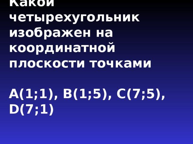 Какой четырехугольник изображен на координатной плоскости точками   А(1;1), В(1;5), С(7;5), D(7;1)