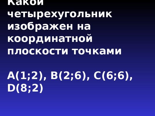 Какой четырехугольник изображен на координатной плоскости точками   А(1;2), В(2;6), С(6;6), D(8;2)
