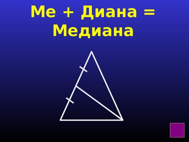 Ме + Диана = Медиана