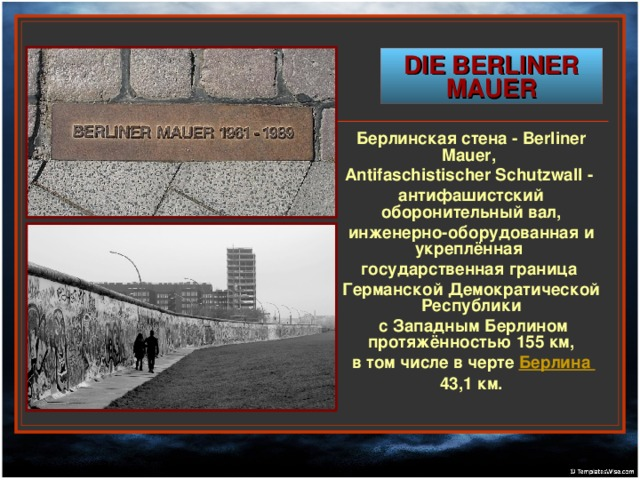 DIE BERLINER MAUER   Берлинская стена - Berliner Mauer, Antifaschistischer Schutzwall - антифашистский оборонительный вал, инженерно-оборудованная и укреплённая государственная граница Германской Демократической Республики  с Западным Берлином протяжённостью 155 км,  в том числе в черте Берлина  43,1 км.