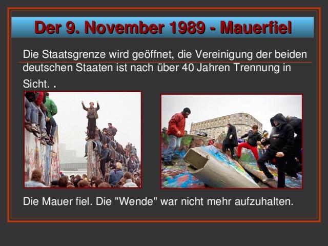 Der 9. November 1989 - Mauerfiel Die Staatsgrenze wird geöffnet, die Vereinigung der beiden deutschen Staaten ist nach über 40 Jahren Trennung in Sicht. . Die Mauer fiel. Die