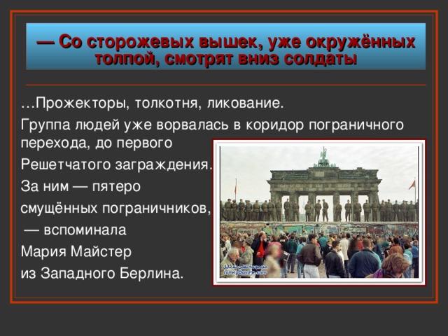 — Со сторожевых вышек, уже окружённых  толпой, смотрят вниз солдаты … Прожекторы, толкотня, ликование. Группа людей уже ворвалась в коридор пограничного перехода,  до первого  Решетчатого  заграждения.  За ним — пятеро смущённых  пограничников, — вспоминала Мария Майстер из Западного  Берлина.