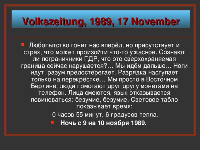 Volkszeitung, 1989, 17 November Любопытство гонит нас вперёд, но присутствует и страх, что может произойти что-то ужасное. Сознают ли пограничники ГДР, что это сверхохраняемая граница сейчас нарушается?… Мы идём дальше… Ноги идут, разум предостерегает. Разрядка наступает только на перекрёстке… Мы просто в Восточном Берлине, люди помогают друг другу монетами на телефон. Лица смеются, язык отказывается повиноваться: безумие, безумие. Световое табло показывает время:   0 часов 55 минут, 6 градусов тепла.