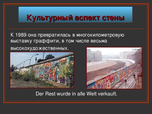 Культурный аспект стены К 1989 она превратилась в многокилометровую выставку граффити, в том числе весьма высокохудожественных.  Der Rest wurde in alle Welt verkauft.