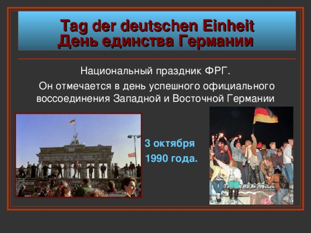 Tag der deutschen Einheit  День  единства  Германии  Национальный  праздник  ФРГ . Он отмечается в день успешного официального воссоединения Западной и Восточной Германии    3 октября  1990 года.