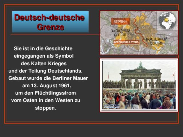 Deutsch-deutsche Grenze   Sie ist in die Geschichte   eingegangen als Symbol  des Kalten Krieges und der Teilung Deutschlands. Gebaut wurde die Berliner Mauer  am 13. August 1961,  um den Flüchtlingsstrom  vom Osten in den Westen zu  stoppen .