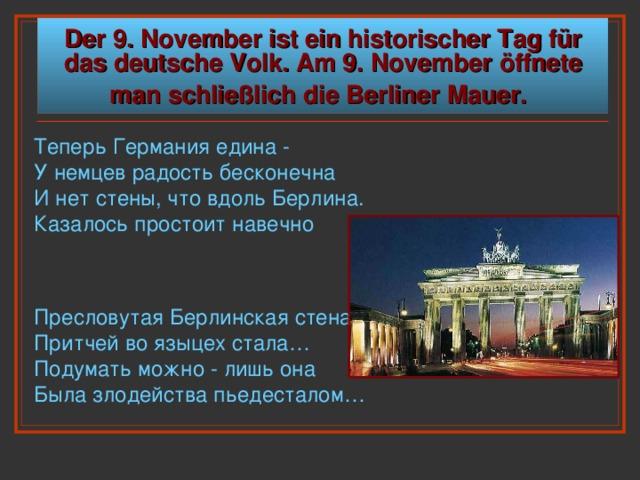 Der 9. November ist ein historischer  Tag für das deutsche Volk. Am 9. November öffnete man schließlich die Berliner Mauer.  Теперь Германия едина -  У немцев радость бесконечна  И нет стены, что вдоль Берлина.  Казалось простоит навечно Пресловутая Берлинская стена  Притчей во языцех стала…  Подумать можно - лишь она  Была злодейства пьедесталом…