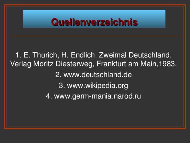 Quellenverzeichnis 1. E. Thurich, H. Endlich. Zweimal Deutschland. Verlag Moritz Diesterweg, Frankfurt am Main,1983. 2. www.deutschland.de 3. www.wikipedia.org 4. www.germ-mania.narod.ru