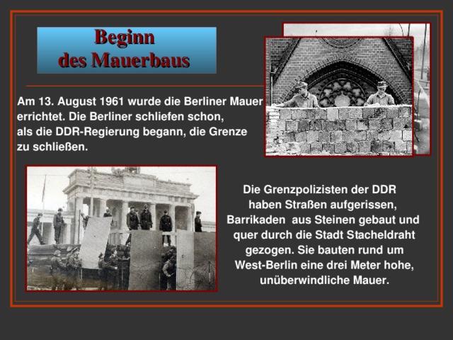 Beginn  des Mauerbaus  Am 13. August 1961 wurde die Berliner Mauer errichtet. Die Berliner schliefen schon, als die DDR-Regierung begann, die Grenze zu schließen.   Die Grenzpolizisten der DDR  haben Straßen aufgerissen,  Barrikaden aus Steinen gebaut und  quer durch die Stadt Stacheldraht  gezogen. Sie bauten rund um  West-Berlin eine drei Meter hohe,  unüberwindliche Mauer.