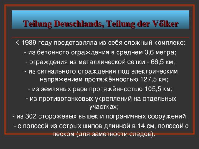 Teilung Deuschlands, Teilung der V őlker К 1989 году представляла из себя сложный комплекс: - из бетонного ограждения в среднем 3,6 метра; - ограждения из металлической сетки - 66,5 км; - из сигнального ограждения под электрическим напряжением протяжённостью 127,5 км; - из земляных рвов протяжённостью 105,5 км; - из противотанковых укреплений на отдельных участках; - из 302 сторожевых вышек и пограничных сооружений, - с полосой из острых шипов длинной в 14 см, полосой с песком (для заметности следов).
