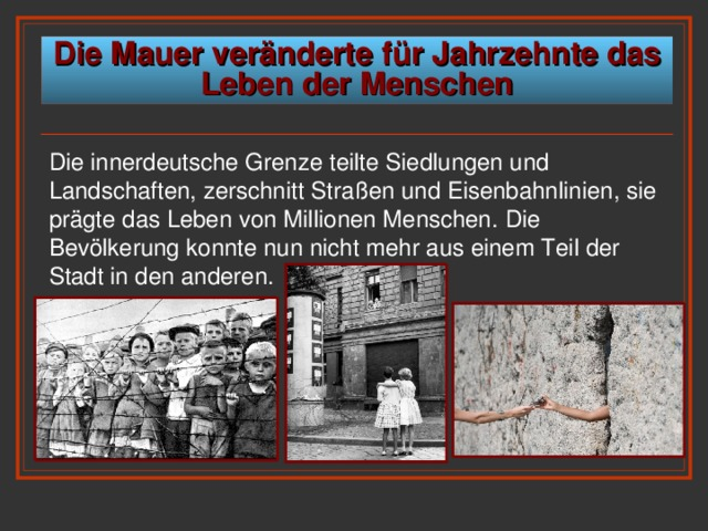 Die Mauer veränderte für Jahrzehnte das Leben der Menschen Die innerdeutsche Grenze  teilte Siedlungen und Landschaften, zerschnitt Straßen und Eisenbahnlinien, sie prägte das Leben von Millionen Menschen . Die Bevölkerung konnte nun nicht mehr aus einem Teil der Stadt in den anderen.