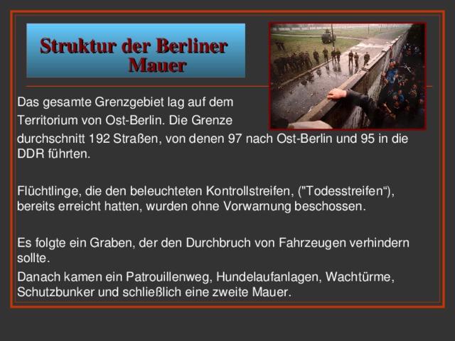Struktur der Berliner  Mauer Das gesamte Grenzgebiet lag auf dem Territorium von Ost-Berlin. Die Grenze durchschnitt 192 Straßen, von denen 97 nach Ost-Berlin und 95 in die DDR führten. Flüchtlinge, die den beleuchteten Kontrollstreifen, (