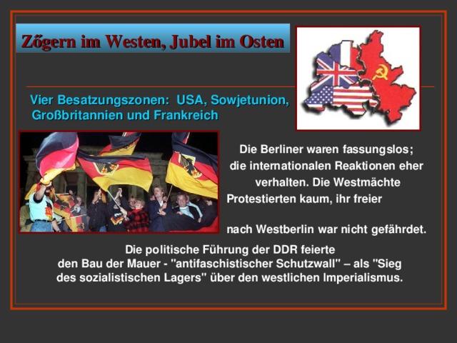 Z őgern im Westen, Jubel im Osten  V ier Besatzungszonen : USA, Sowjetunion,   Großbritannien und Frankreich   Die Berliner waren fassungslos;  die internationalen Reaktionen eher  verhalten. Die Westmächte  Protestierten kaum, ihr freier Zugang  nach Westberlin war nicht gefährdet.  Die politische Führung der DDR feierte den Bau der Mauer -