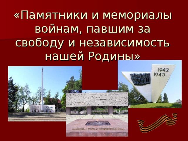 «Памятники и мемориалы войнам, павшим за свободу и независимость нашей Родины»