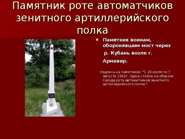 Памятник роте автоматчиков зенитного артиллерийского полка Памятник воинам, оборонявшим мост через  р. Кубань возле г. Армавир.   Надпись на памятнике: