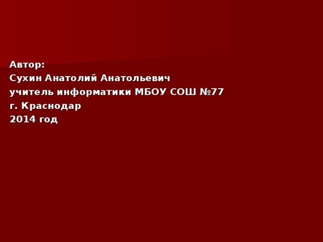 Автор: Сухин Анатолий Анатольевич учитель информатики МБОУ СОШ №77 г. Краснодар 2014 год
